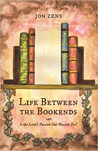 Image for Life Between the Bookends, Is the Lord's Passion Our Passion Too?